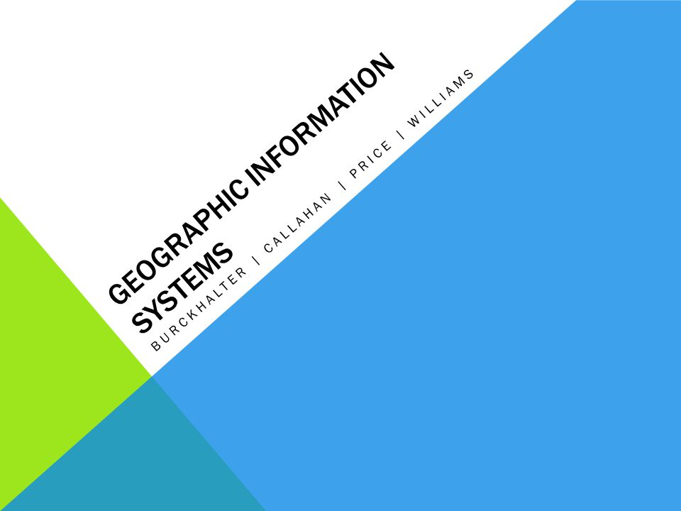 GEOGRAPHIC INFORMATION SYSTEMS BURCKHALTER | CALLAHAN | PRICE | WILLIAMS