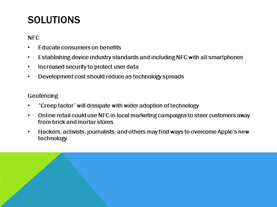 SOLUTIONS NFC Educate consumers on benefits Establishing device industry standards and including NFC with all smartphones Increased security to protec