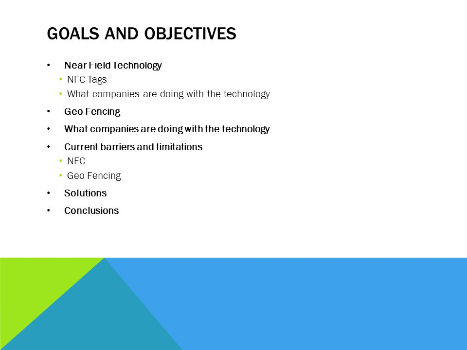 GOALS AND OBJECTIVES Near Field Technology NFC Tags What companies are doing with the technology Geo Fencing What companies are doing with the technology Current barriers and limitations NFC Geo Fencing Solutions Conclusions