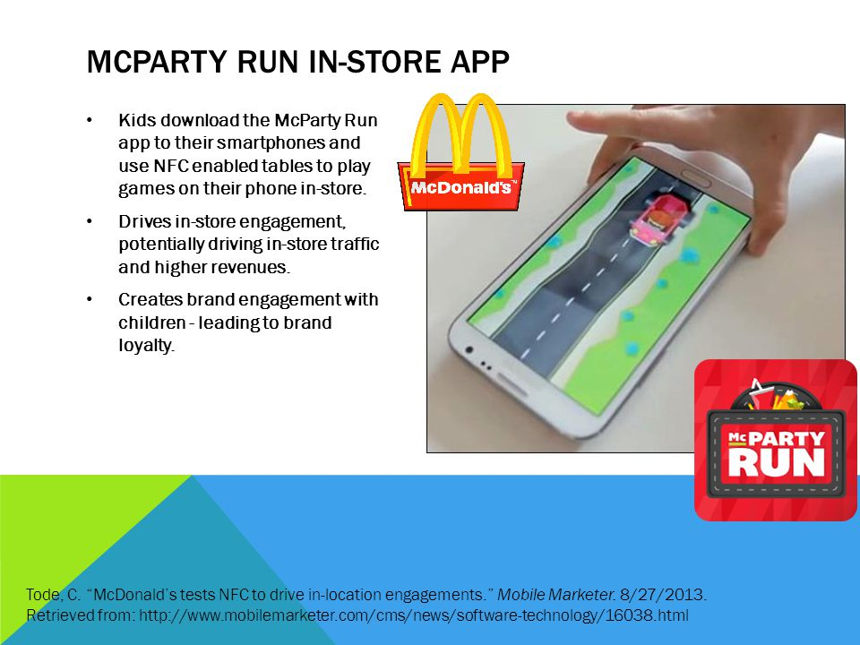 MCPARTY RUN IN-STORE APP Kids download the McParty Run app to their smartphones and use NFC enabled tables to play games on their phone in-store. Driv