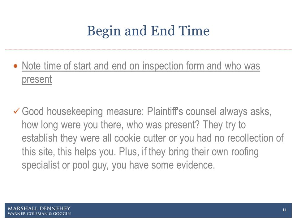 Begin and End Time Note time of start and end on inspection form and who was present Good housekeeping measure: Plaintiff s counsel always asks, how long were you there, who was present.