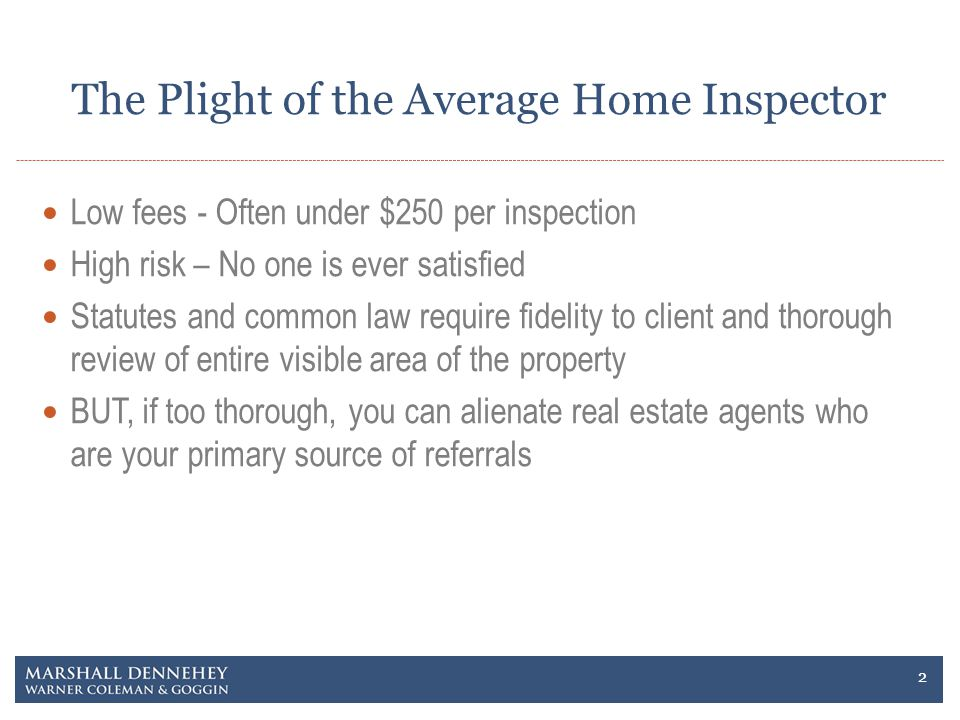 The Plight of the Average Home Inspector Low fees - Often under $250 per inspection High risk – No one is ever satisfied Statutes and common law require fidelity to client and thorough review of entire visible area of the property BUT, if too thorough, you can alienate real estate agents who are your primary source of referrals 2