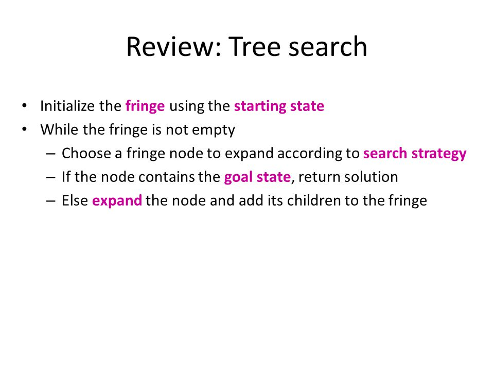 Search strategies A search strategy is defined by picking the order of node expansion Strategies are evaluated along the following dimensions: – Completeness: does it always find a solution if one exists.