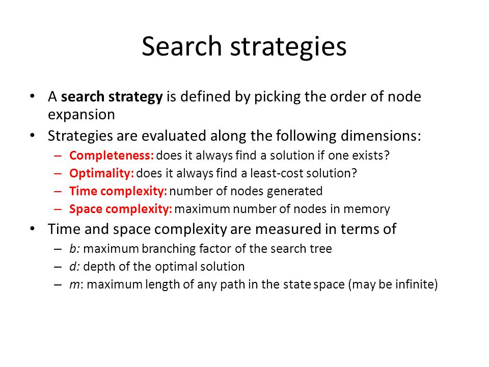 Uninformed search strategies Uninformed search strategies use only the information available in the problem definition Breadth-first search Uniform-cost search Depth-first search Iterative deepening search