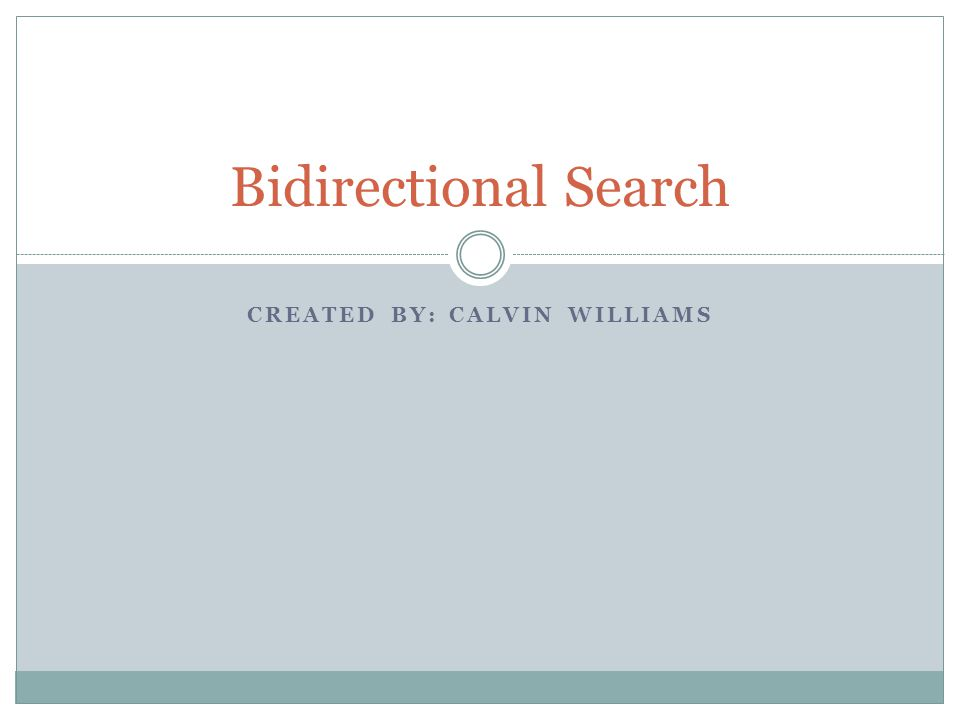CREATED BY: CALVIN WILLIAMS Bidirectional Search