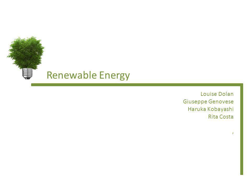 Renewable Energy Louise Dolan Giuseppe Genovese Haruka Kobayashi Rita Costa,