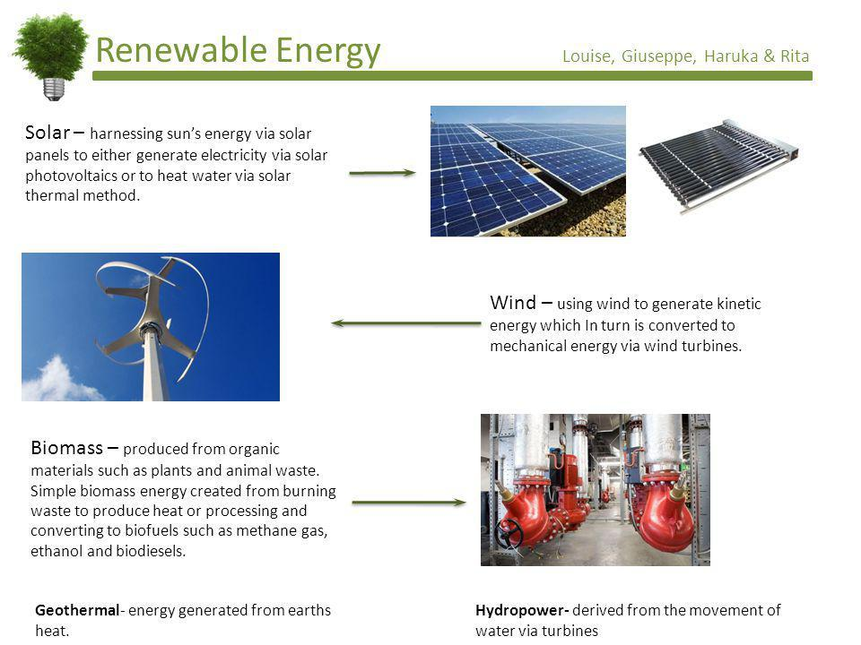 Renewable Energy Louise, Giuseppe, Haruka & Rita Solar – harnessing suns energy via solar panels to either generate electricity via solar photovoltaics or to heat water via solar thermal method.