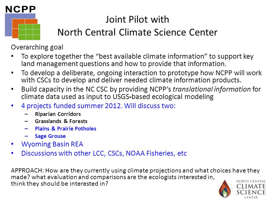 Joint Pilot with North Central Climate Science Center Overarching goal To explore together the best available climate information to support key land management questions and how to provide that information.