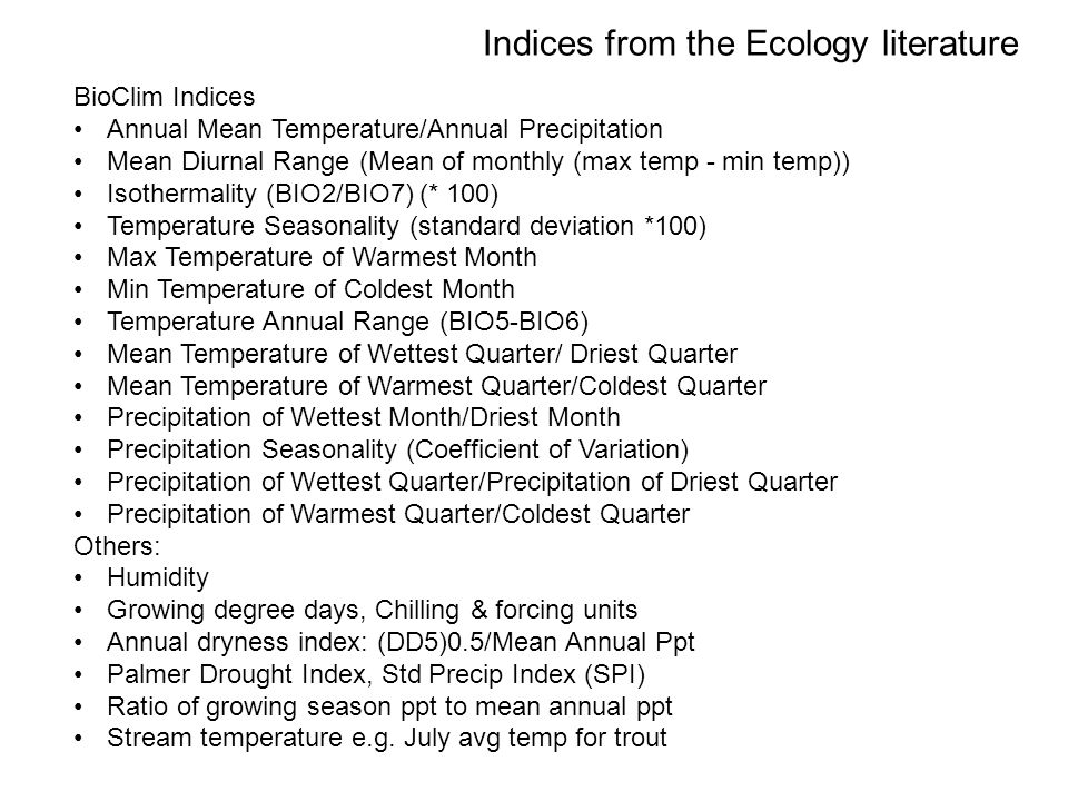 Indices from the Ecology literature BioClim Indices Annual Mean Temperature/Annual Precipitation Mean Diurnal Range (Mean of monthly (max temp - min temp)) Isothermality (BIO2/BIO7) (* 100) Temperature Seasonality (standard deviation *100) Max Temperature of Warmest Month Min Temperature of Coldest Month Temperature Annual Range (BIO5-BIO6) Mean Temperature of Wettest Quarter/ Driest Quarter Mean Temperature of Warmest Quarter/Coldest Quarter Precipitation of Wettest Month/Driest Month Precipitation Seasonality (Coefficient of Variation) Precipitation of Wettest Quarter/Precipitation of Driest Quarter Precipitation of Warmest Quarter/Coldest Quarter Others: Humidity Growing degree days, Chilling & forcing units Annual dryness index: (DD5)0.5/Mean Annual Ppt Palmer Drought Index, Std Precip Index (SPI) Ratio of growing season ppt to mean annual ppt Stream temperature e.g.