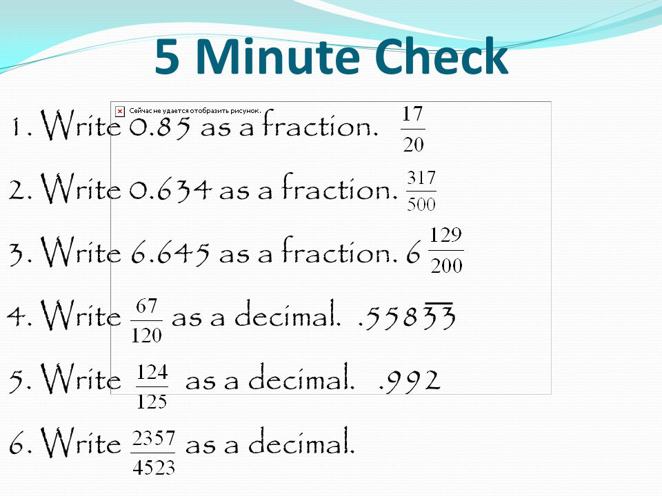 5 Minute Check 1.Write 0.85 as a fraction. 2. Write 0.634 as a fraction.