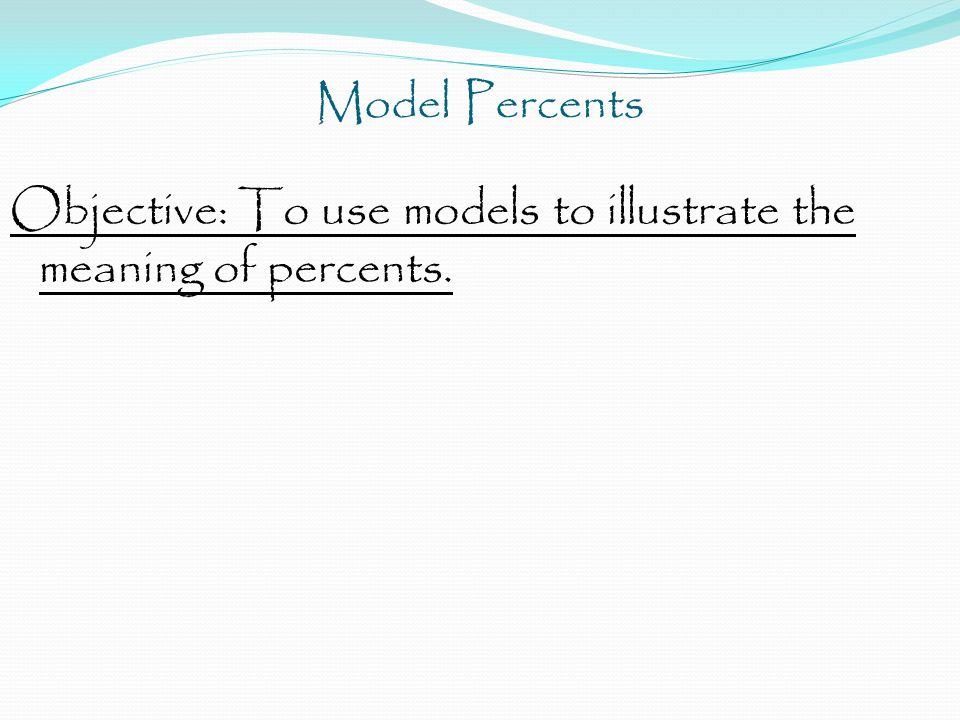 Objective: To use models to illustrate the meaning of percents.