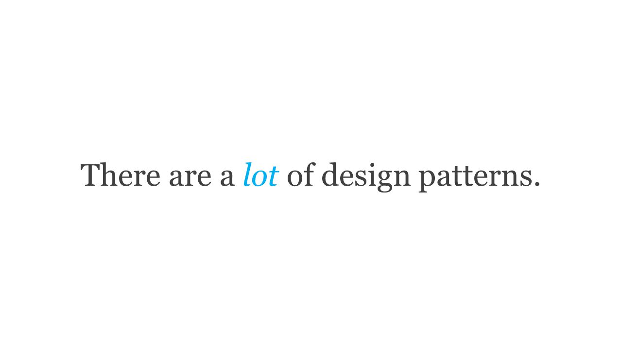 There are a lot of design patterns.