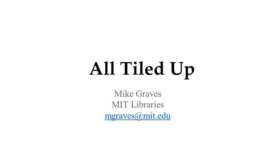 All Tiled Up Mike Graves MIT Libraries mgraves@mit.edu