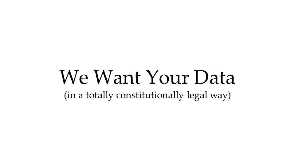 We Want Your Data (in a totally constitutionally legal way)