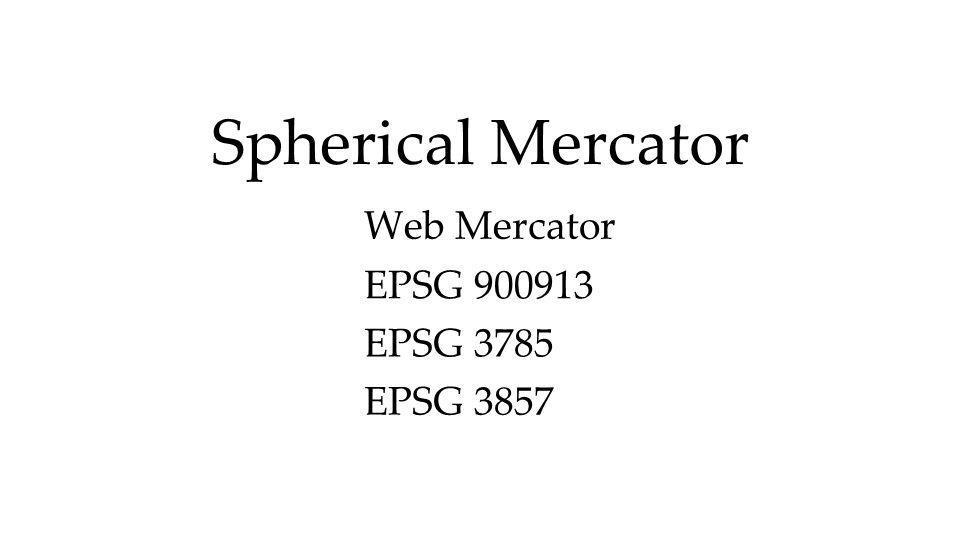 Spherical Mercator Web Mercator EPSG 900913 EPSG 3785 EPSG 3857