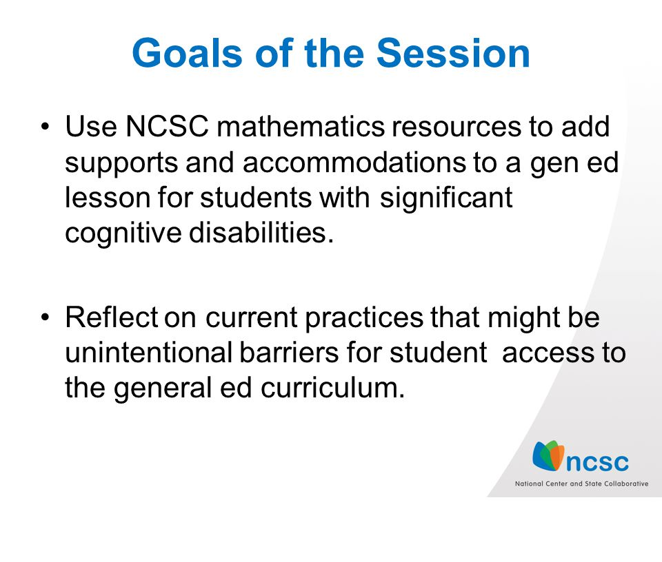 Goals of the Session Use NCSC mathematics resources to add supports and accommodations to a gen ed lesson for students with significant cognitive disabilities.