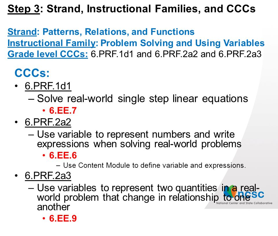 Step 3: Strand, Instructional Families, and CCCs Strand: Patterns, Relations, and Functions Instructional Family: Problem Solving and Using Variables Grade level CCCs: 6.PRF.1d1 and 6.PRF.2a2 and 6.PRF.2a3 CCCs: 6.PRF.1d1 –Solve real-world single step linear equations 6.EE.7 6.PRF.2a2 –Use variable to represent numbers and write expressions when solving real-world problems 6.EE.6 –Use Content Module to define variable and expressions.
