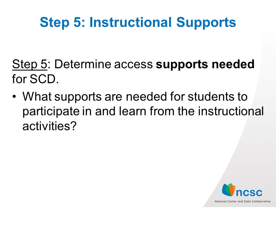 Step 5: Instructional Supports Step 5: Determine access supports needed for SCD.