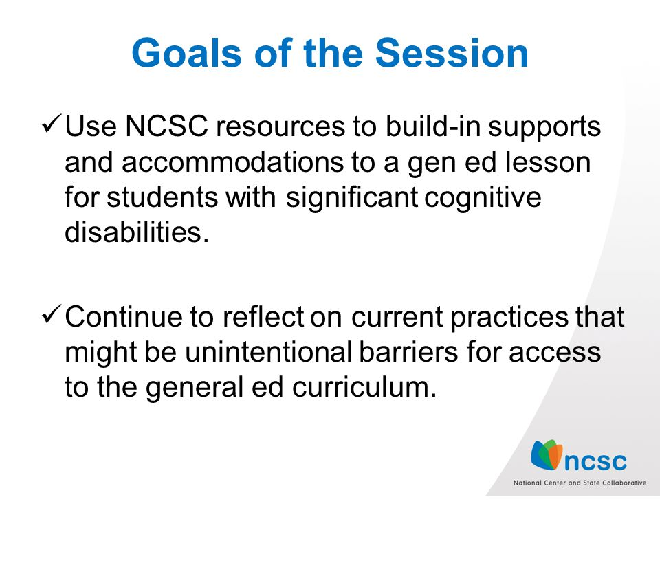 Goals of the Session Use NCSC resources to build-in supports and accommodations to a gen ed lesson for students with significant cognitive disabilities.