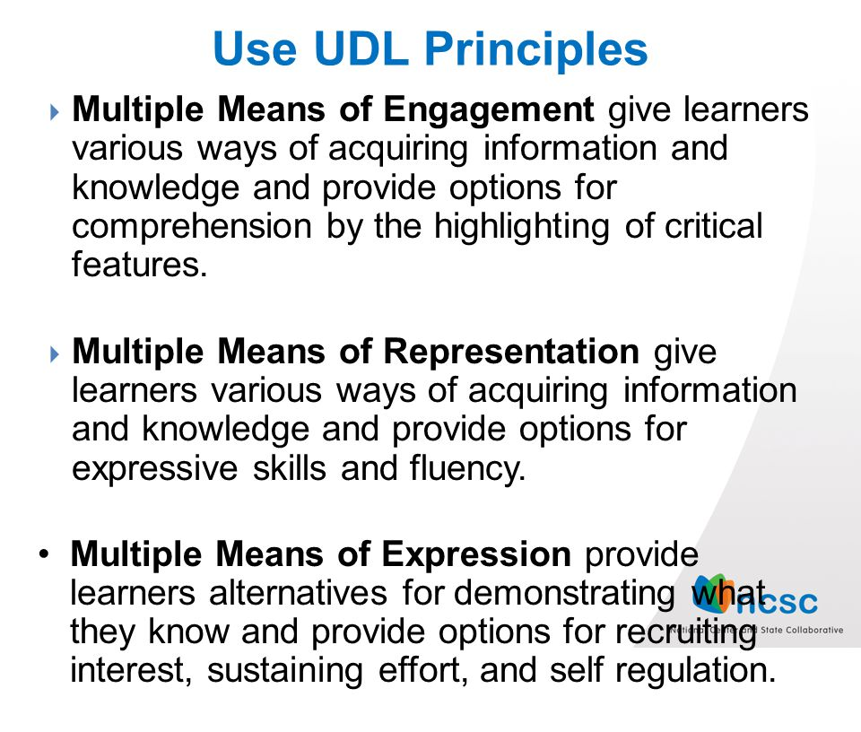 Use UDL Principles Multiple Means of Engagement give learners various ways of acquiring information and knowledge and provide options for comprehension by the highlighting of critical features.
