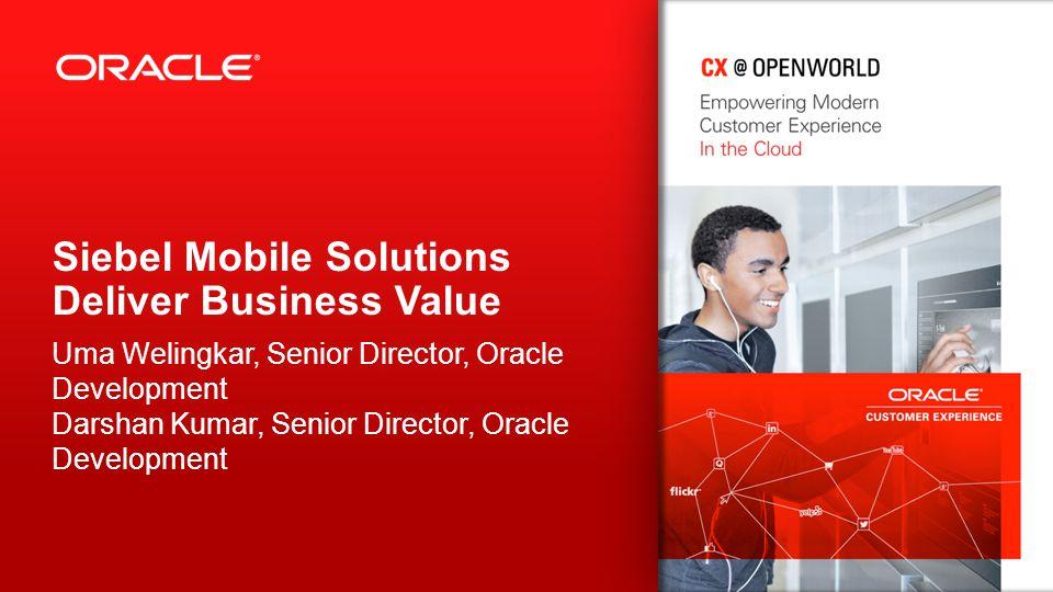 Siebel Mobile Solutions Deliver Business Value Uma Welingkar, Senior Director, Oracle Development Darshan Kumar, Senior Director, Oracle Development