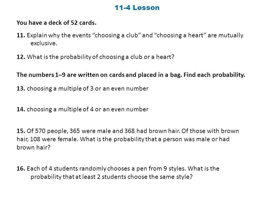 11-4 Lesson You have a deck of 52 cards. 11. Explain why the events choosing a club and choosing a heart are mutually exclusive. 12. What is the proba