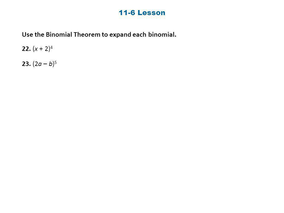 11-6 Lesson Use the Binomial Theorem to expand each binomial. 22. (x + 2) 4 23. (2a – b) 5