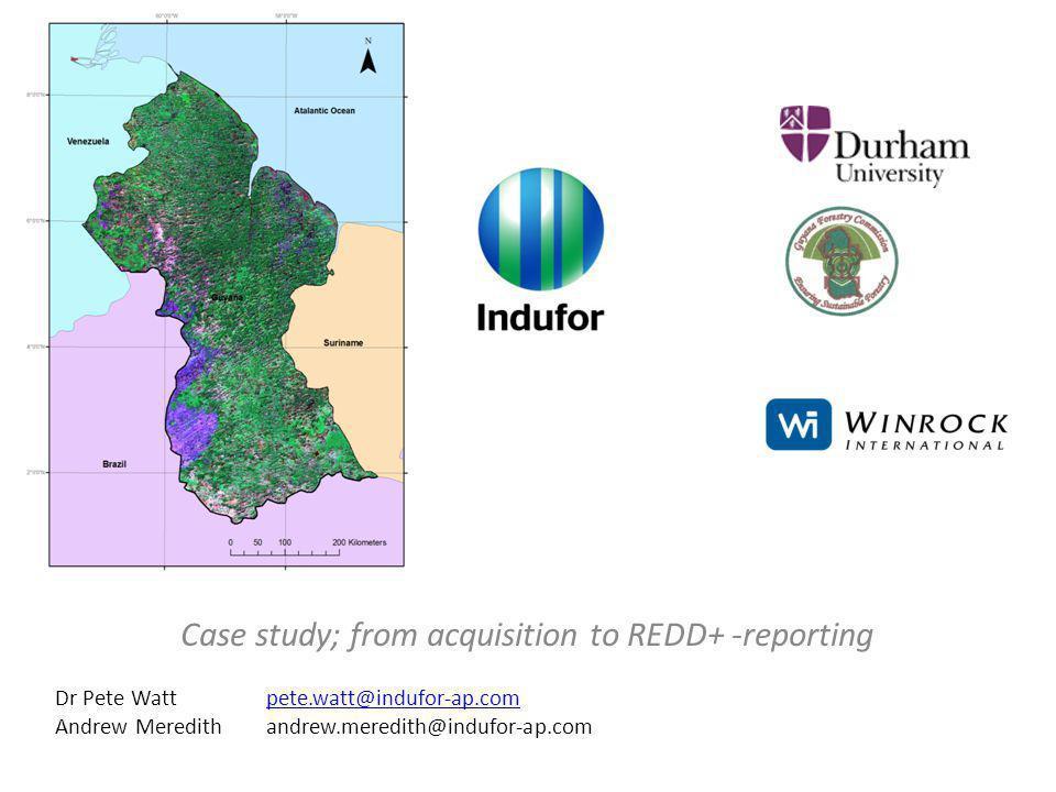 Case study; from acquisition to REDD+ -reporting Dr Pete Wattpete.watt@indufor-ap.compete.watt@indufor-ap.com Andrew Meredithandrew.meredith@indufor-a