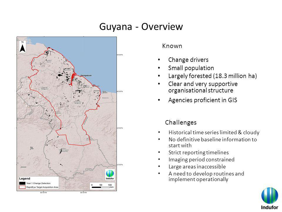 Guyana - Overview Change drivers Small population Largely forested (18.3 million ha) Clear and very supportive organisational structure Agencies proficient in GIS Historical time series limited & cloudy No definitive baseline information to start with Strict reporting timelines Imaging period constrained Large areas inaccessible A need to develop routines and implement operationally Known Challenges