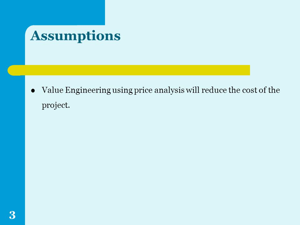 Assumptions Value Engineering using price analysis will reduce the cost of the project. 3