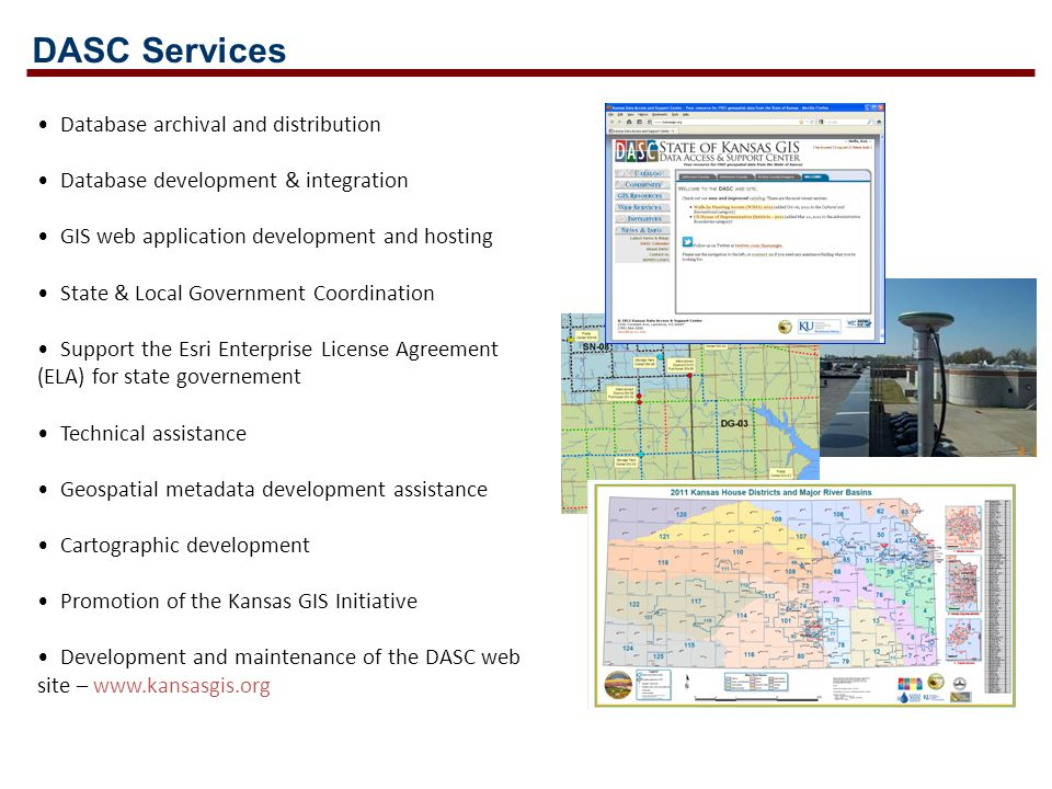 Database archival and distribution Database development & integration GIS web application development and hosting State & Local Government Coordination Support the Esri Enterprise License Agreement (ELA) for state governement Technical assistance Geospatial metadata development assistance Cartographic development Promotion of the Kansas GIS Initiative Development and maintenance of the DASC web site – www.kansasgis.org DASC Services