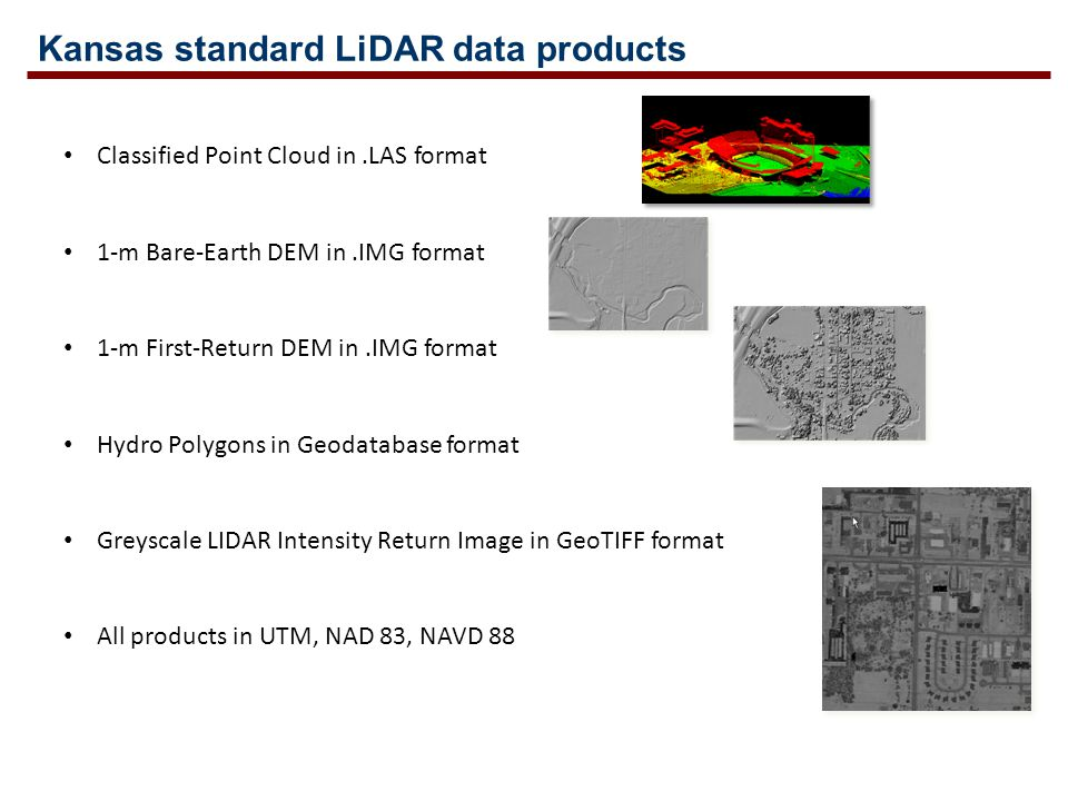 Kansas standard LiDAR data products Classified Point Cloud in.LAS format 1-m Bare-Earth DEM in.IMG format 1-m First-Return DEM in.IMG format Hydro Polygons in Geodatabase format Greyscale LIDAR Intensity Return Image in GeoTIFF format All products in UTM, NAD 83, NAVD 88
