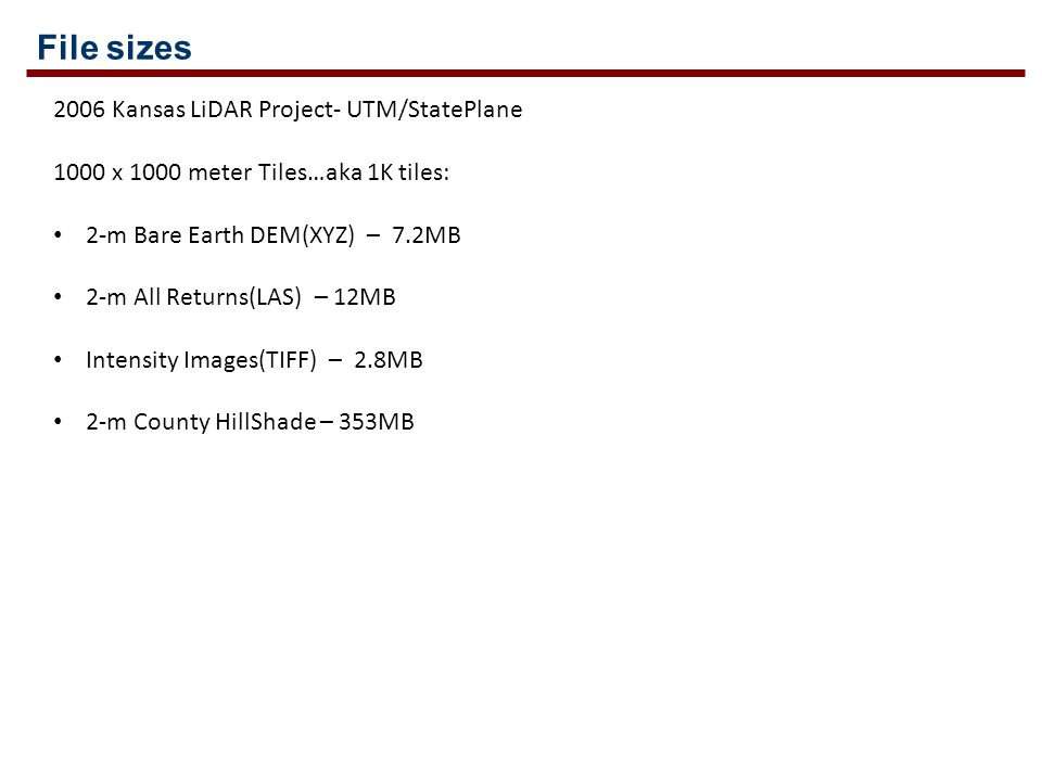 File sizes 2006 Kansas LiDAR Project- UTM/StatePlane 1000 x 1000 meter Tiles…aka 1K tiles: 2-m Bare Earth DEM(XYZ) – 7.2MB 2-m All Returns(LAS) – 12MB Intensity Images(TIFF) – 2.8MB 2-m County HillShade – 353MB