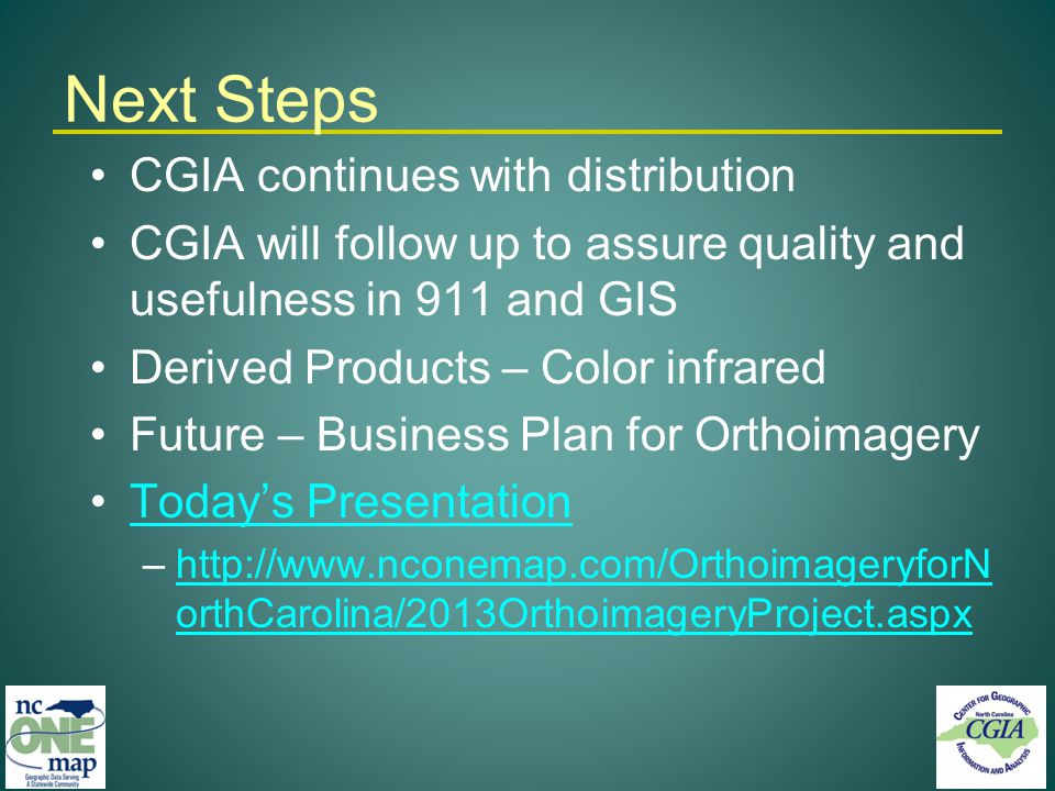 Next Steps CGIA continues with distribution CGIA will follow up to assure quality and usefulness in 911 and GIS Derived Products – Color infrared Future – Business Plan for Orthoimagery Todays Presentation –http://www.nconemap.com/OrthoimageryforN orthCarolina/2013OrthoimageryProject.aspxhttp://www.nconemap.com/OrthoimageryforN orthCarolina/2013OrthoimageryProject.aspx