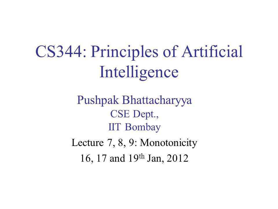 CS344: Principles of Artificial Intelligence Pushpak Bhattacharyya CSE Dept., IIT Bombay Lecture 7, 8, 9: Monotonicity 16, 17 and 19 th Jan, 2012