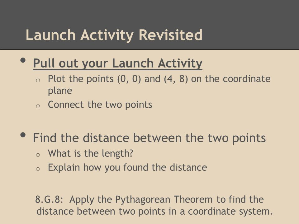 Launch Activity Revisited Pull out your Launch Activity o Plot the points (0, 0) and (4, 8) on the coordinate plane o Connect the two points Find the distance between the two points o What is the length.