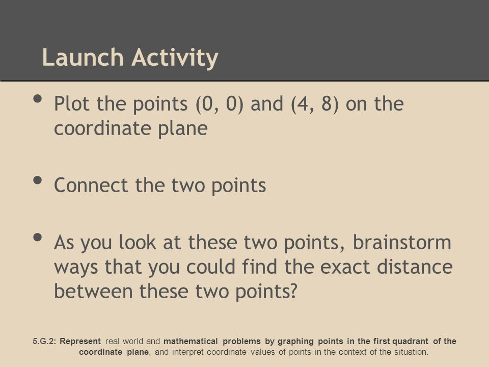 Launch Activity Plot the points (0, 0) and (4, 8) on the coordinate plane Connect the two points As you look at these two points, brainstorm ways that you could find the exact distance between these two points.