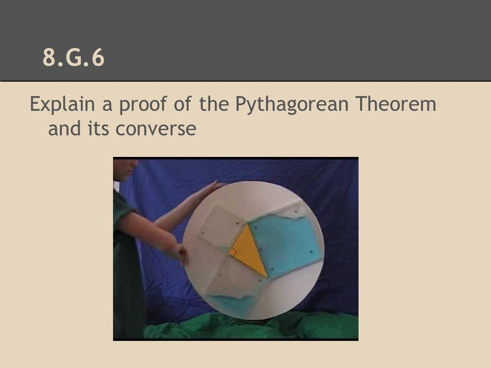 8.G.6 Explain a proof of the Pythagorean Theorem and its converse