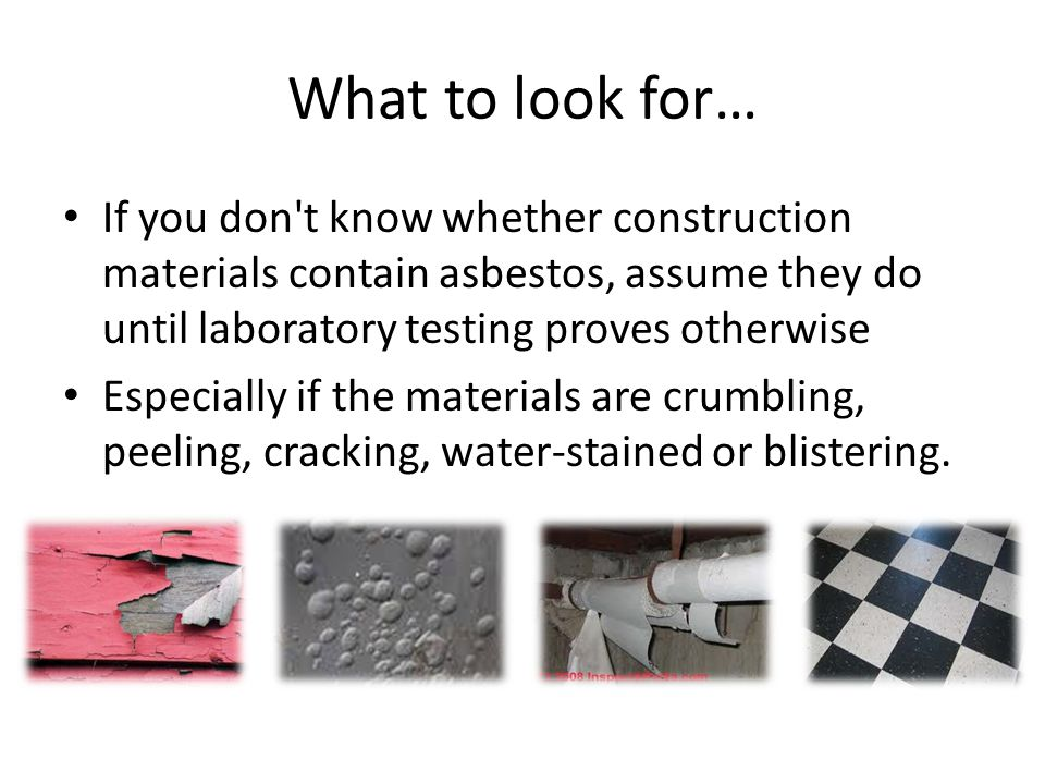 What to look for… If you don t know whether construction materials contain asbestos, assume they do until laboratory testing proves otherwise Especially if the materials are crumbling, peeling, cracking, water-stained or blistering.
