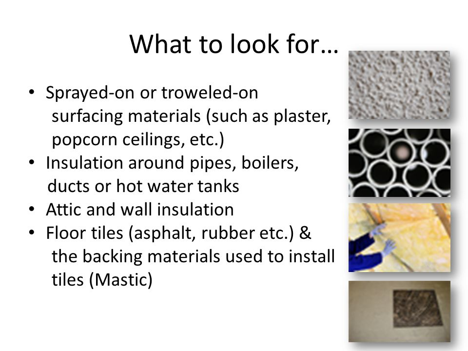 What to look for… Sprayed-on or troweled-on surfacing materials (such as plaster, popcorn ceilings, etc.) Insulation around pipes, boilers, ducts or hot water tanks Attic and wall insulation Floor tiles (asphalt, rubber etc.) & the backing materials used to install tiles (Mastic)