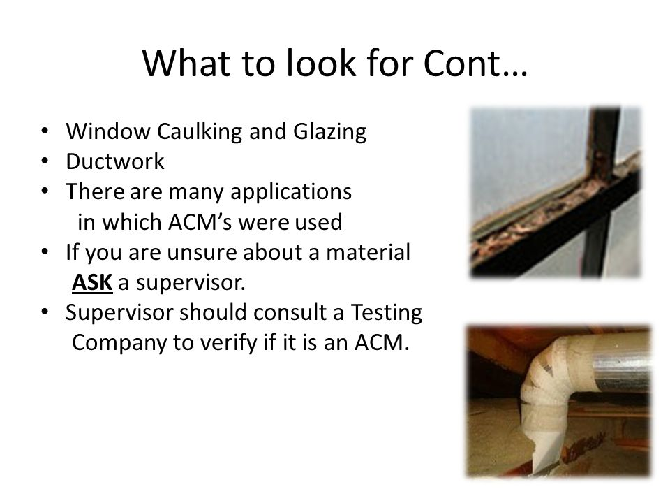 What to look for Cont… Window Caulking and Glazing Ductwork There are many applications in which ACMs were used If you are unsure about a material ASK a supervisor.