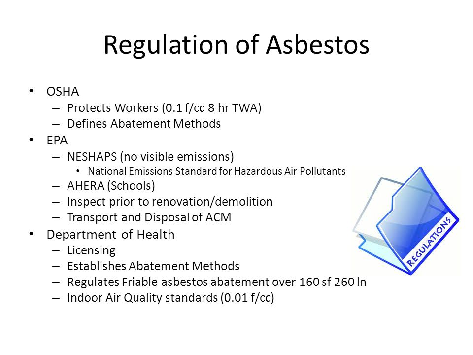 Regulation of Asbestos OSHA – Protects Workers (0.1 f/cc 8 hr TWA) – Defines Abatement Methods EPA – NESHAPS (no visible emissions) National Emissions Standard for Hazardous Air Pollutants – AHERA (Schools) – Inspect prior to renovation/demolition – Transport and Disposal of ACM Department of Health – Licensing – Establishes Abatement Methods – Regulates Friable asbestos abatement over 160 sf 260 ln – Indoor Air Quality standards (0.01 f/cc)