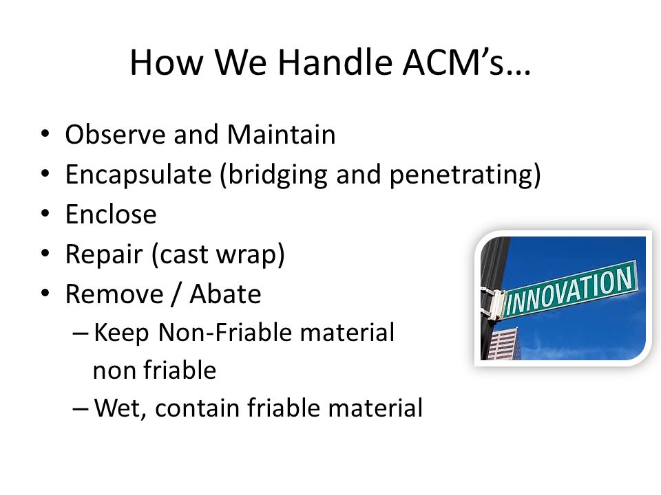 How We Handle ACMs… Observe and Maintain Encapsulate (bridging and penetrating) Enclose Repair (cast wrap) Remove / Abate – Keep Non-Friable material non friable – Wet, contain friable material