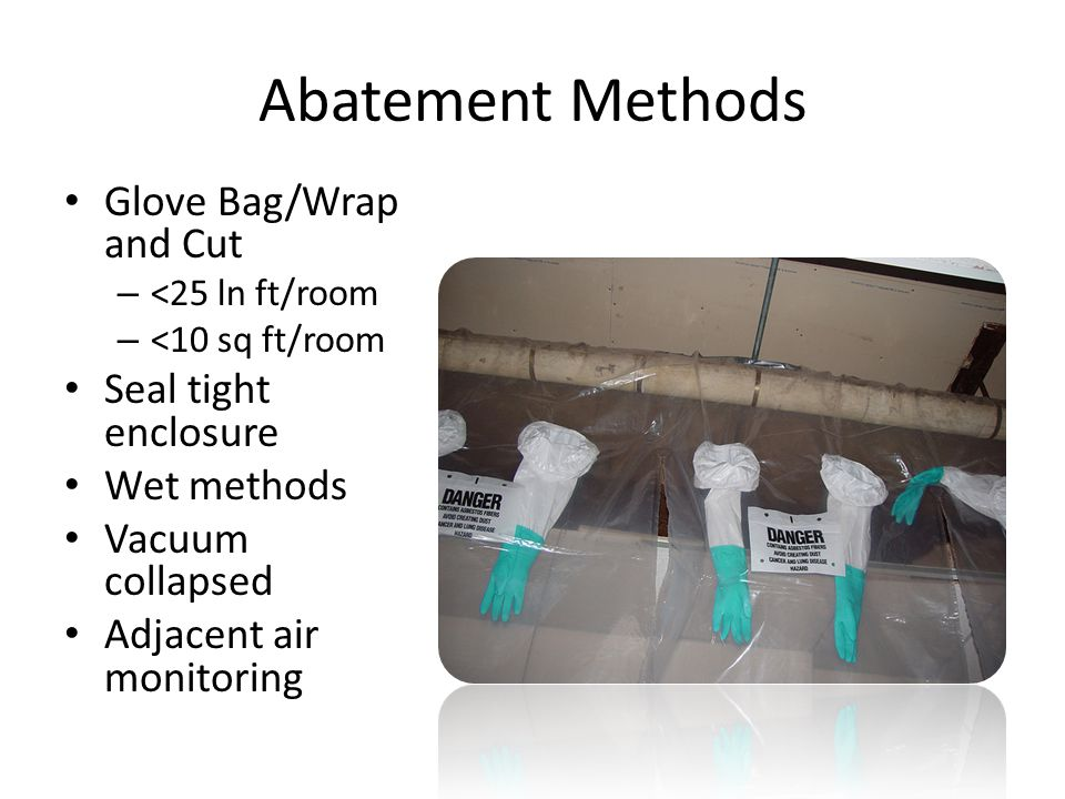 Abatement Methods Glove Bag/Wrap and Cut – <25 ln ft/room – <10 sq ft/room Seal tight enclosure Wet methods Vacuum collapsed Adjacent air monitoring