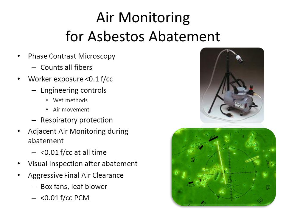 Air Monitoring for Asbestos Abatement Phase Contrast Microscopy – Counts all fibers Worker exposure <0.1 f/cc – Engineering controls Wet methods Air movement – Respiratory protection Adjacent Air Monitoring during abatement – <0.01 f/cc at all time Visual Inspection after abatement Aggressive Final Air Clearance – Box fans, leaf blower – <0.01 f/cc PCM