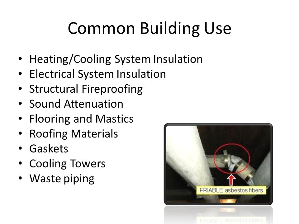 Common Building Use Heating/Cooling System Insulation Electrical System Insulation Structural Fireproofing Sound Attenuation Flooring and Mastics Roofing Materials Gaskets Cooling Towers Waste piping Non- Suspect Materials Concrete Glass Fiberglass Metal Wood Styrofoam Neoprene