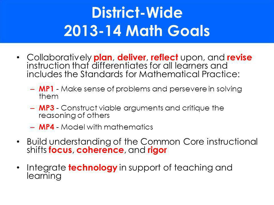 Collaboratively plan, deliver, reflect upon, and revise instruction that differentiates for all learners and includes the Standards for Mathematical Practice: – MP1 - Make sense of problems and persevere in solving them – MP3 - Construct viable arguments and critique the reasoning of others – MP4 - Model with mathematics Build understanding of the Common Core instructional shifts focus, coherence, and rigor Integrate technology in support of teaching and learning District-Wide 2013-14 Math Goals
