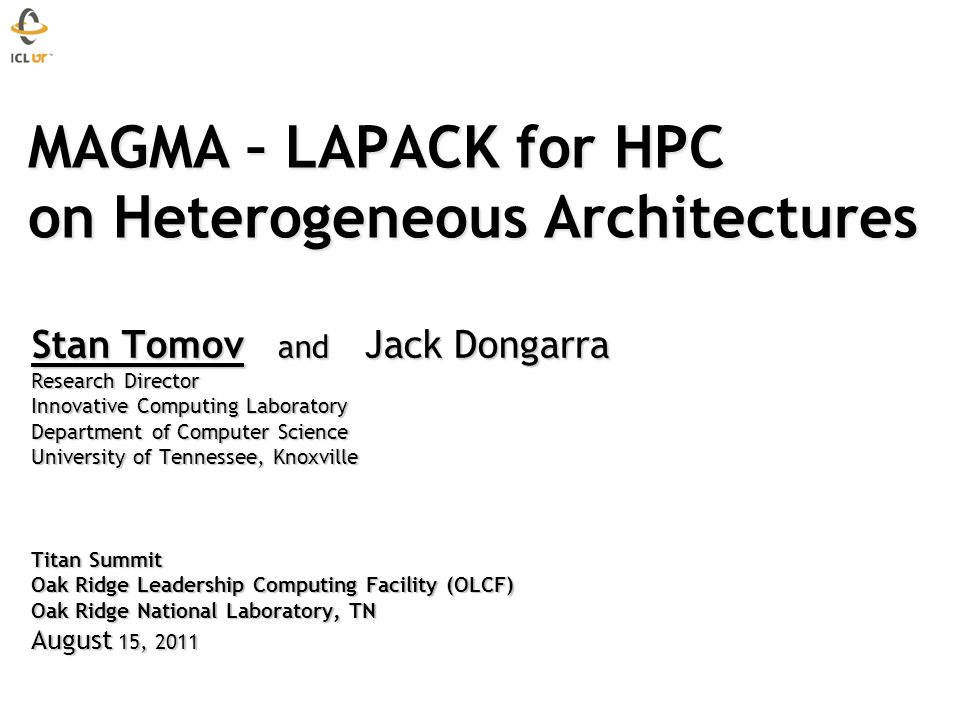 MAGMA – LAPACK for HPC on Heterogeneous Architectures MAGMA – LAPACK for HPC on Heterogeneous Architectures Stan Tomov and Jack Dongarra Research Dire