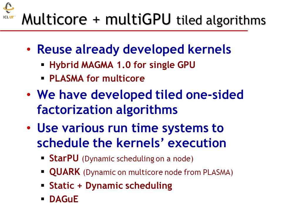 Multicore + multiGPU tiled algorithms Reuse already developed kernels Hybrid MAGMA 1.0 for single GPU PLASMA for multicore We have developed tiled one