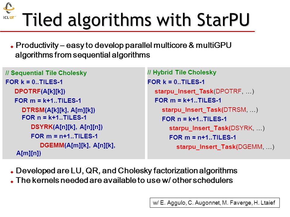 Tiled algorithms with StarPU // Sequential Tile Cholesky FOR k = 0..TILES-1 DPOTRF(A[k][k]) FOR m = k+1..TILES-1 DTRSM(A[k][k], A[m][k]) FOR n = k+1..TILES-1 DSYRK(A[n][k], A[n][n]) FOR m = n+1..TILES-1 DGEMM(A[m][k], A[n][k], A[m][n]) // Hybrid Tile Cholesky FOR k = 0..TILES-1 starpu_Insert_Task(DPOTRF, …) FOR m = k+1..TILES-1 starpu_Insert_Task(DTRSM, …) FOR n = k+1..TILES-1 starpu_Insert_Task(DSYRK, …) FOR m = n+1..TILES-1 starpu_Insert_Task(DGEMM, …) Productivity – easy to develop parallel multicore & multiGPU algorithms from sequential algorithms Developed are LU, QR, and Cholesky factorization algorithms The kernels needed are available to use w/ other schedulers w/ E.